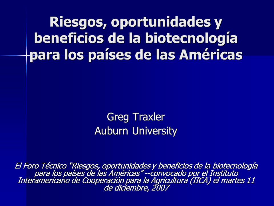 Riesgos, oportunidades y beneficios de la biotecnología para los países de las Américas Greg Traxler Auburn University El Foro Técnico Riesgos, oportunidades y beneficios de la biotecnología para los países de las Américas --convocado por el Instituto Interamericano de Cooperación para la Agricultura (IICA) el martes 11 de diciembre, 2007