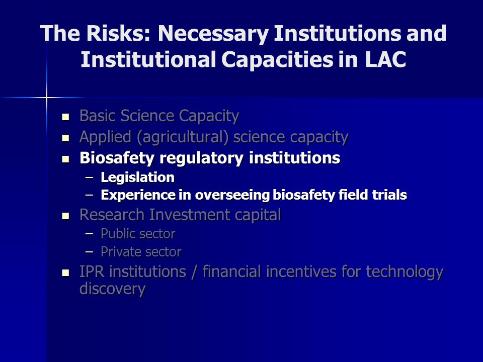 The Risks: Necessary Institutions and Institutional Capacities in LAC Basic Science Capacity Basic Science Capacity Applied (agricultural) science capacity Applied (agricultural) science capacity Biosafety regulatory institutions Biosafety regulatory institutions –Legislation –Experience in overseeing biosafety field trials Research Investment capital Research Investment capital –Public sector –Private sector IPR institutions / financial incentives for technology discovery IPR institutions / financial incentives for technology discovery