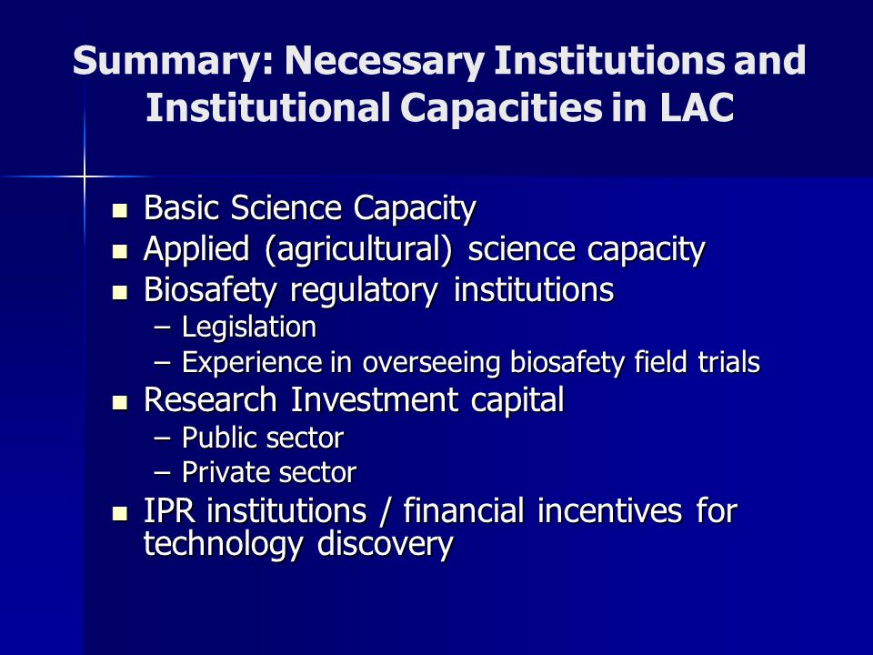 Summary: Necessary Institutions and Institutional Capacities in LAC Basic Science Capacity Basic Science Capacity Applied (agricultural) science capacity Applied (agricultural) science capacity Biosafety regulatory institutions Biosafety regulatory institutions –Legislation –Experience in overseeing biosafety field trials Research Investment capital Research Investment capital –Public sector –Private sector IPR institutions / financial incentives for technology discovery IPR institutions / financial incentives for technology discovery