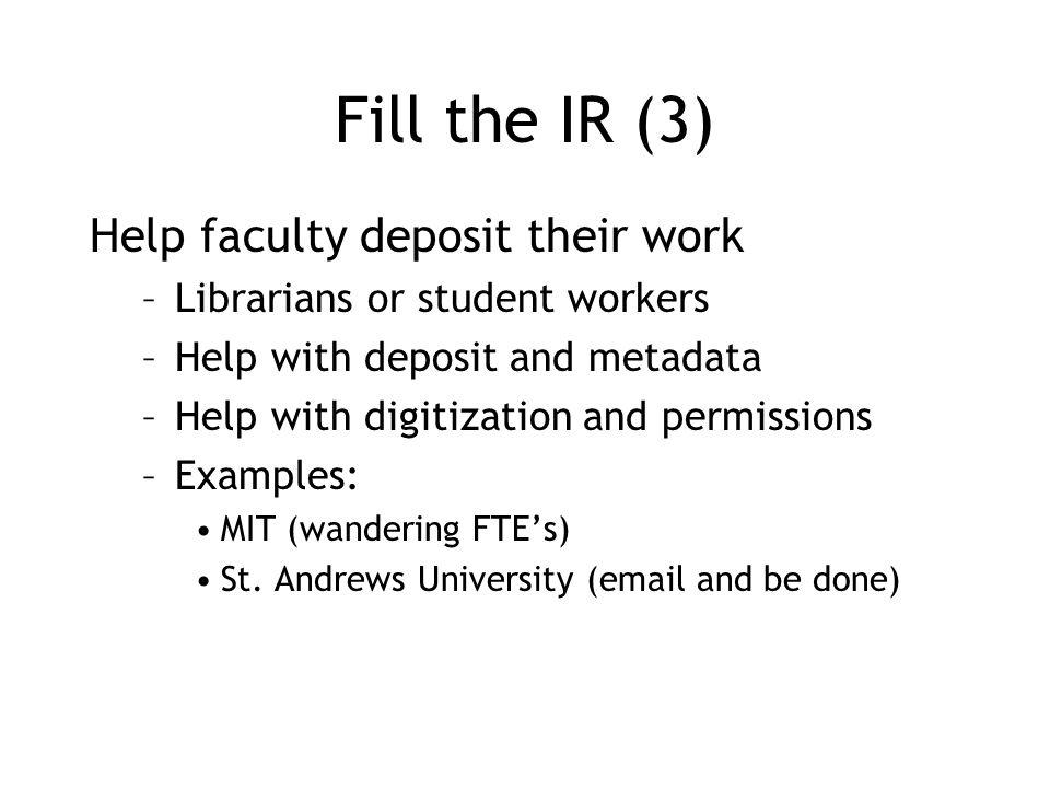 Fill the IR (3) Help faculty deposit their work –Librarians or student workers –Help with deposit and metadata –Help with digitization and permissions –Examples: MIT (wandering FTE's) St.