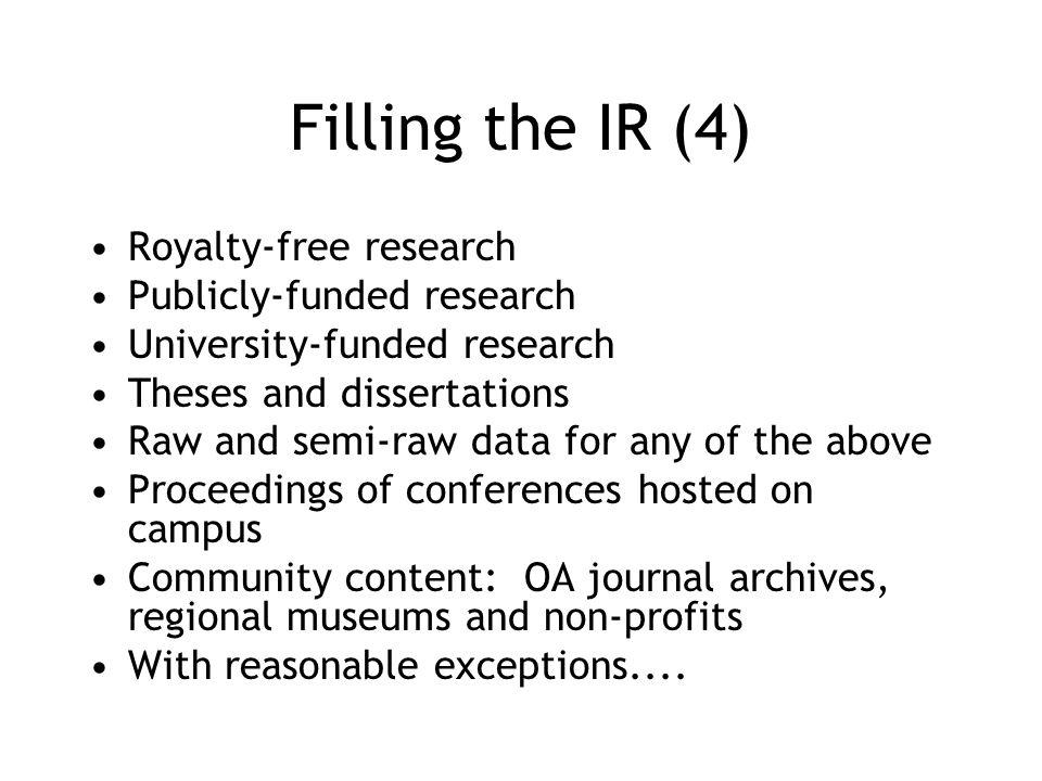 Filling the IR (4) Royalty-free research Publicly-funded research University-funded research Theses and dissertations Raw and semi-raw data for any of the above Proceedings of conferences hosted on campus Community content: OA journal archives, regional museums and non-profits With reasonable exceptions....