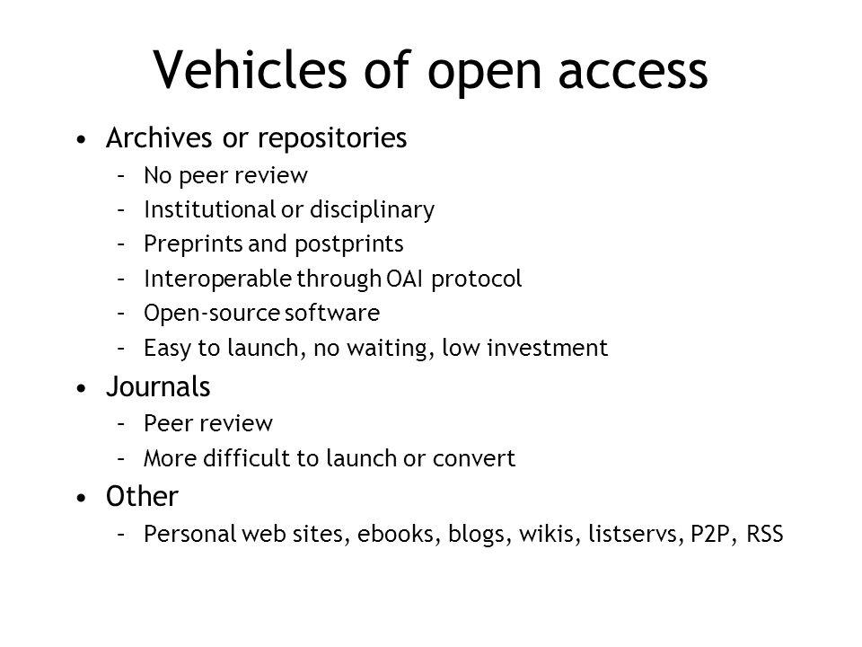Vehicles of open access Archives or repositories –No peer review –Institutional or disciplinary –Preprints and postprints –Interoperable through OAI protocol –Open-source software –Easy to launch, no waiting, low investment Journals –Peer review –More difficult to launch or convert Other –Personal web sites, ebooks, blogs, wikis, listservs, P2P, RSS