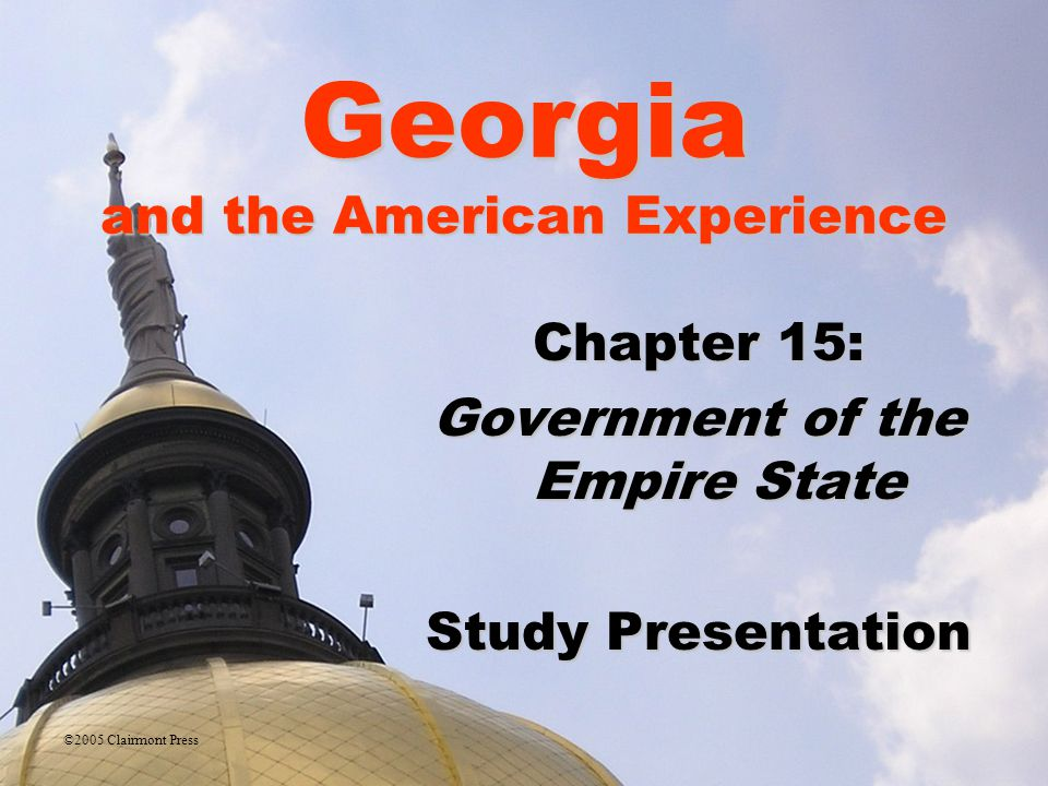 Georgia and the American Experience Section 1: The Executive Branch of State Government The Executive Branch of State GovernmentThe Executive Branch of State Government Section 2: The Legislative Branch of State Government The Legislative Branch of State GovernmentThe Legislative Branch of State Government Section 3: The Judicial Branch of State Government The Judicial Branch of State GovernmentThe Judicial Branch of State Government Section 4: Young People and the Law Young People and the LawYoung People and the Law ©2005 Clairmont Press