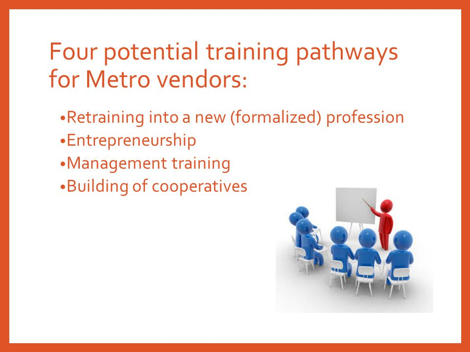 Four potential training pathways for Metro vendors: Retraining into a new (formalized) profession Entrepreneurship Management training Building of coo