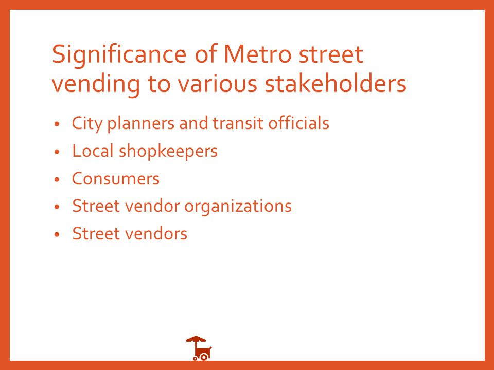 Significance of Metro street vending to various stakeholders City planners and transit officials Local shopkeepers Consumers Street vendor organizatio