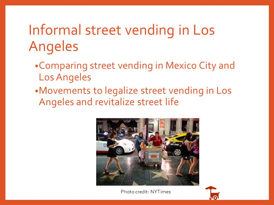 Informal street vending in Los Angeles Comparing street vending in Mexico City and Los Angeles Movements to legalize street vending in Los Angeles and revitalize street life Photo credit: NYTimes