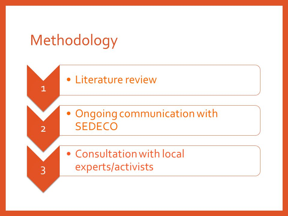 Methodology 1 Literature review 2 Ongoing communication with SEDECO 3 Consultation with local experts/activists