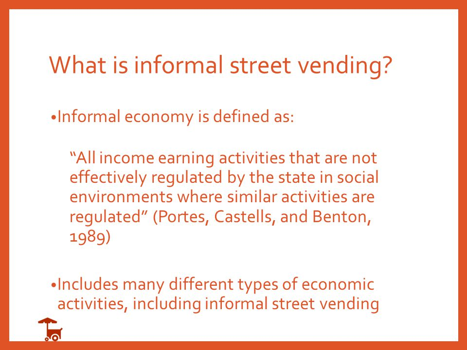 "What is informal street vending? Informal economy is defined as: ""All income earning activities that are not effectively regulated by the state in soc"