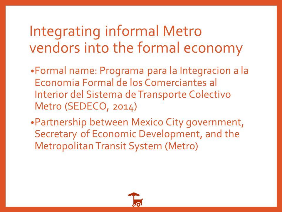 Integrating informal Metro vendors into the formal economy Formal name: Programa para la Integracion a la Economia Formal de los Comerciantes al Interior del Sistema de Transporte Colectivo Metro (SEDECO, 2014) Partnership between Mexico City government, Secretary of Economic Development, and the Metropolitan Transit System (Metro)