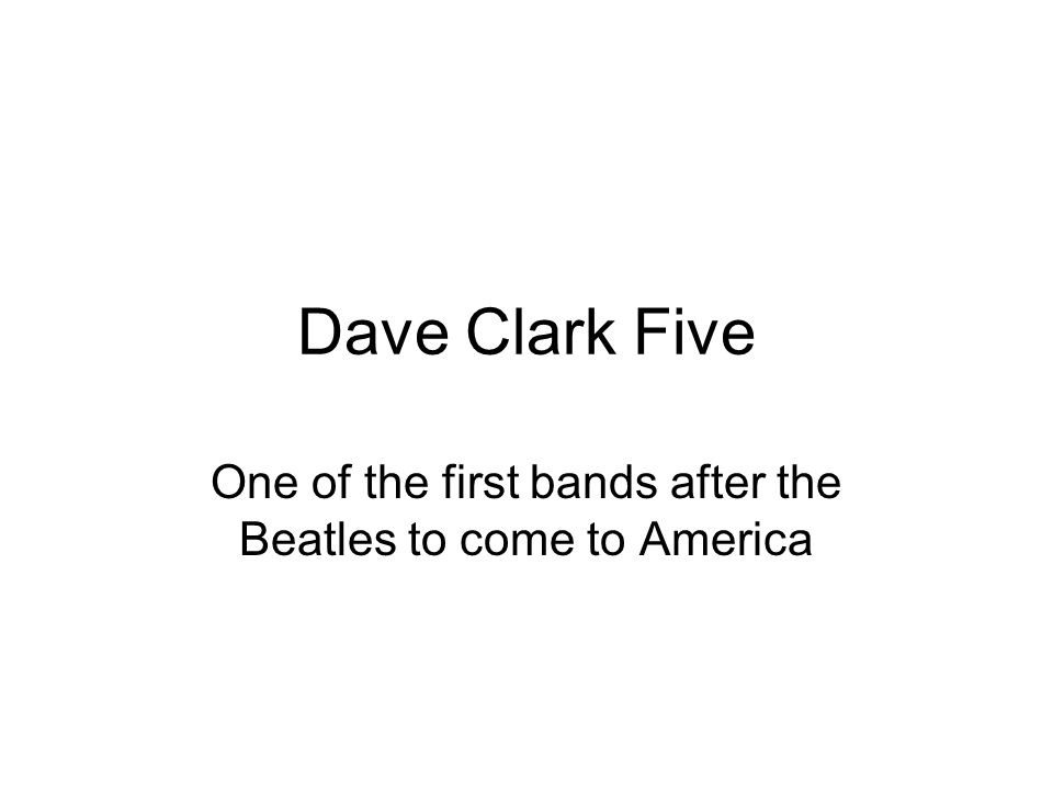 Dave Clark Five One of the first bands after the Beatles to come to America
