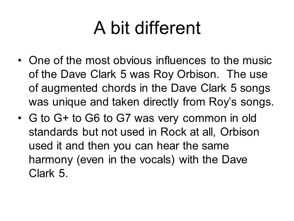 A bit different One of the most obvious influences to the music of the Dave Clark 5 was Roy Orbison. The use of augmented chords in the Dave Clark 5 s