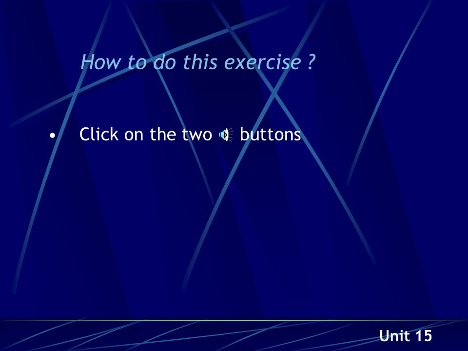 Unit 15 How to do this exercise ? Click on the two buttons
