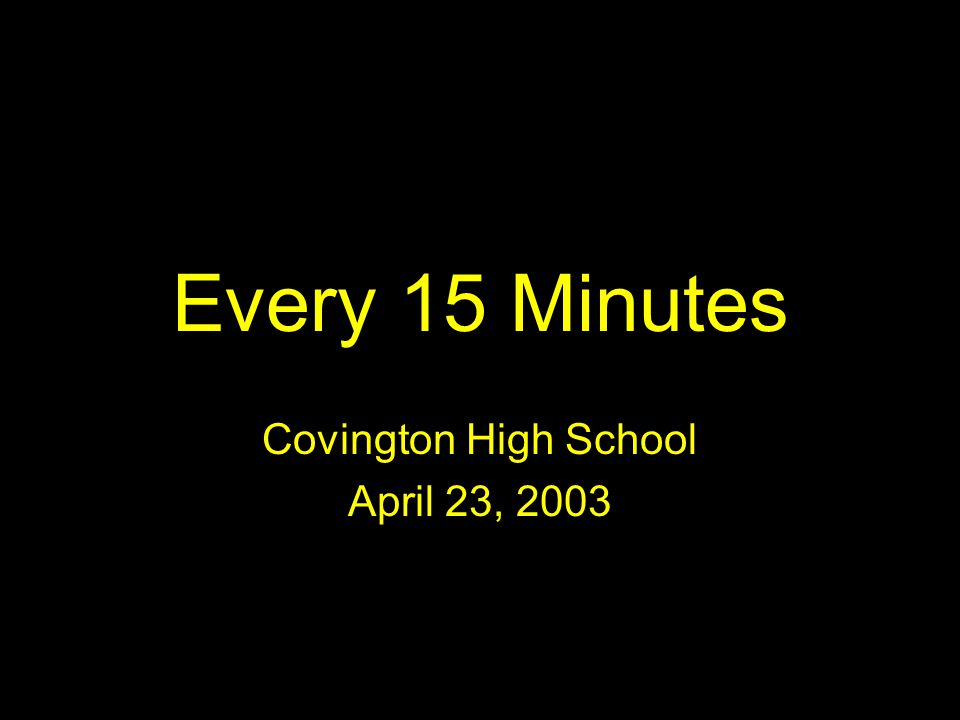 Every 15 Minutes Covington High School April 23, 2003 NOW YOU HAVE TO DECIDE!
