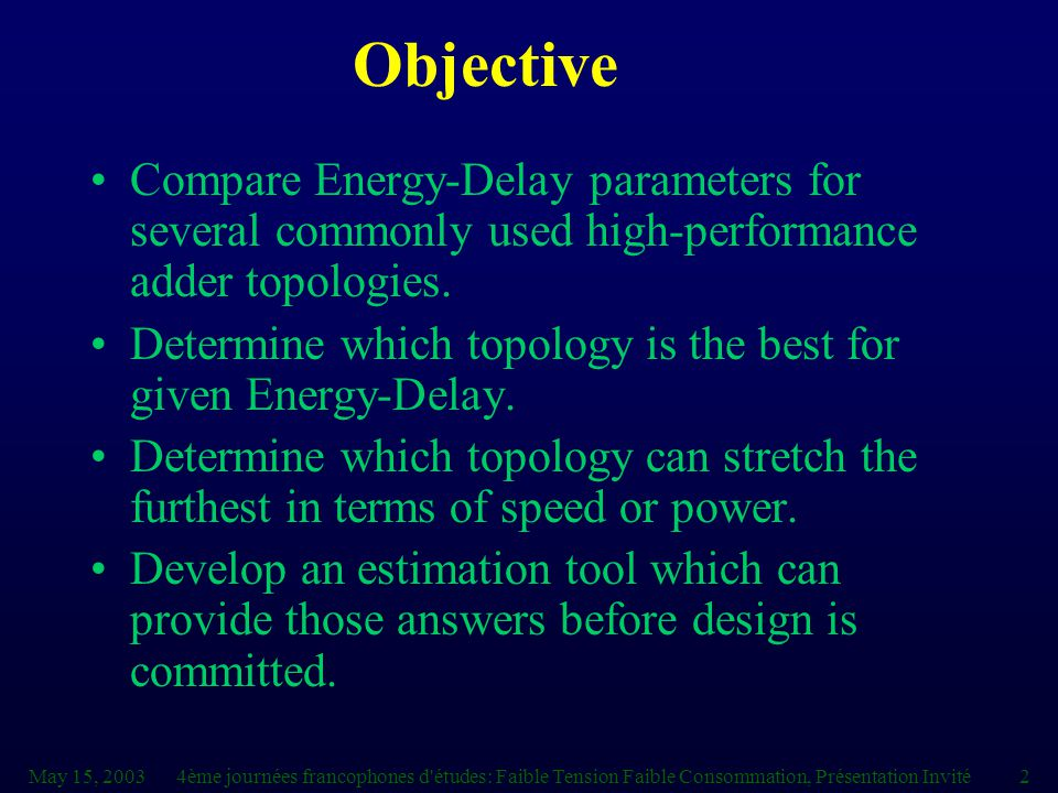 4ème journées francophones d études: Faible Tension Faible Consommation, Présentation Invité2 Objective Compare Energy-Delay parameters for several commonly used high-performance adder topologies.
