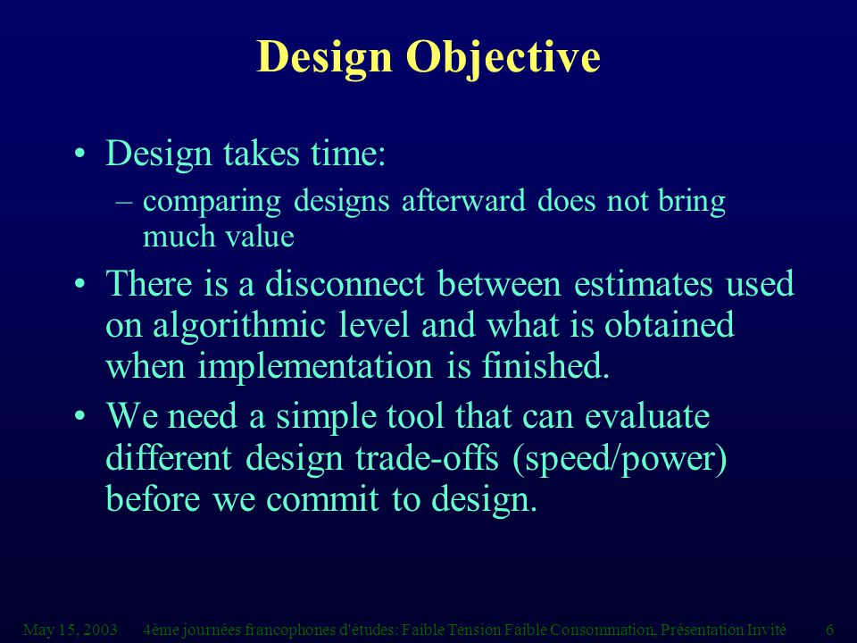 May 15, 20034ème journées francophones d études: Faible Tension Faible Consommation, Présentation Invité6 Design Objective Design takes time: –comparing designs afterward does not bring much value There is a disconnect between estimates used on algorithmic level and what is obtained when implementation is finished.