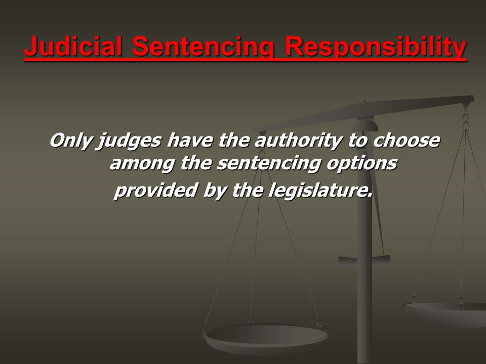 Judicial Sentencing Responsibility Only judges have the authority to choose among the sentencing options provided by the legislature.