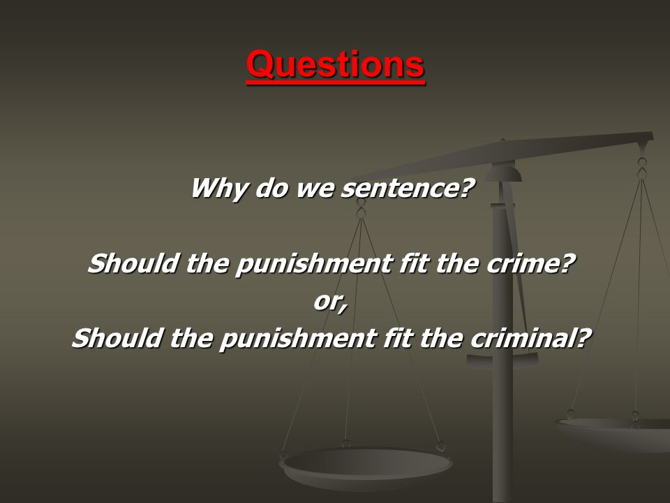 Questions Why do we sentence? Should the punishment fit the crime? or, Should the punishment fit the criminal?