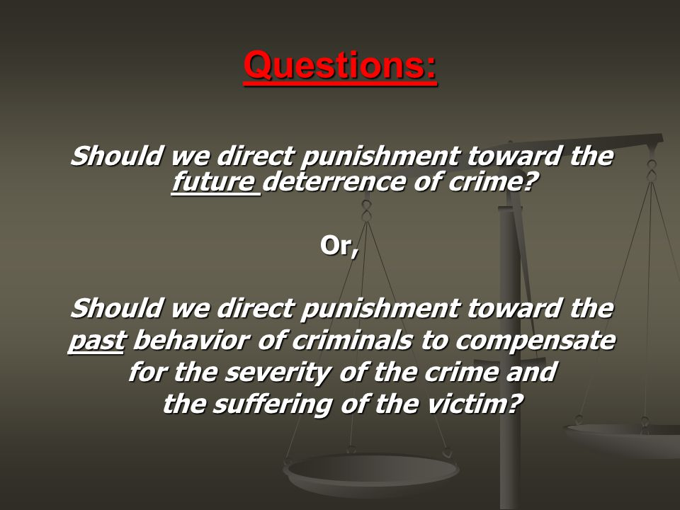 Questions: Should we direct punishment toward the future deterrence of crime? Or, Should we direct punishment toward the past behavior of criminals to
