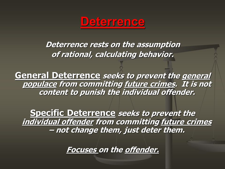 Deterrence Deterrence rests on the assumption of rational, calculating behavior. General Deterrence seeks to prevent the general populace from committ