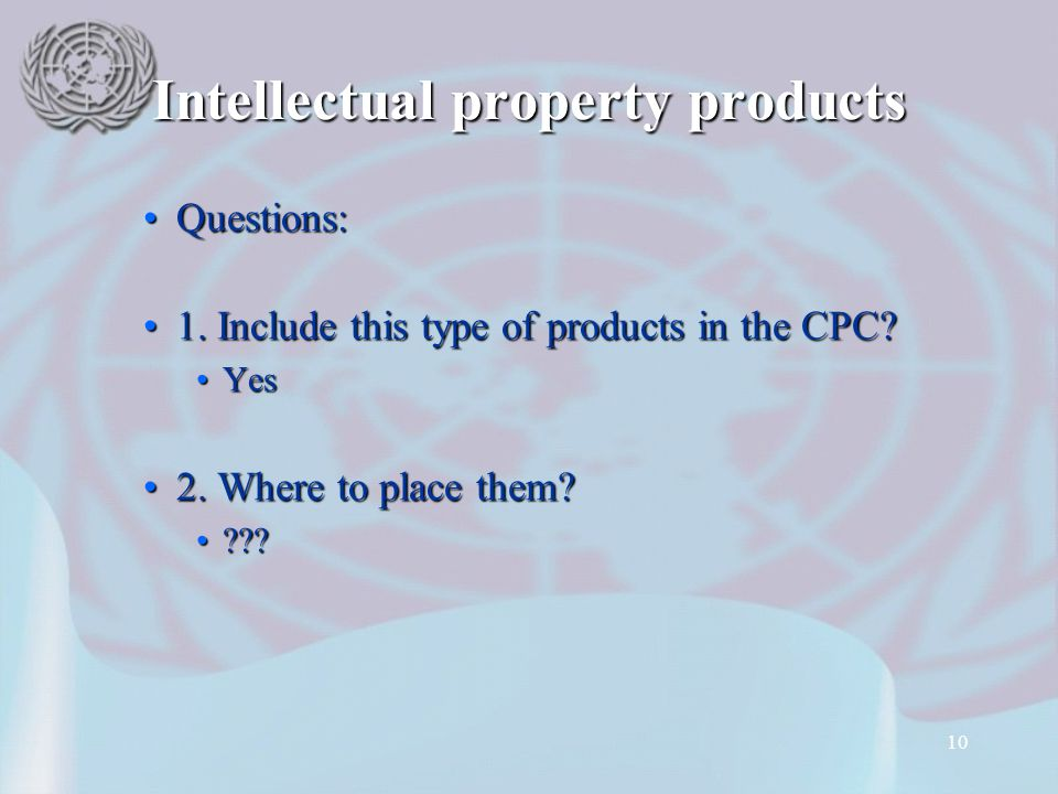 10 Intellectual property products Questions:Questions: 1. Include this type of products in the CPC?1. Include this type of products in the CPC? YesYes