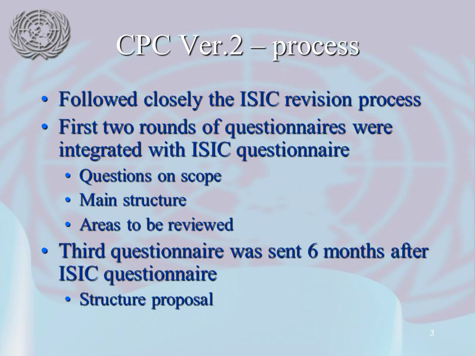 3 CPC Ver.2 – process Followed closely the ISIC revision processFollowed closely the ISIC revision process First two rounds of questionnaires were int