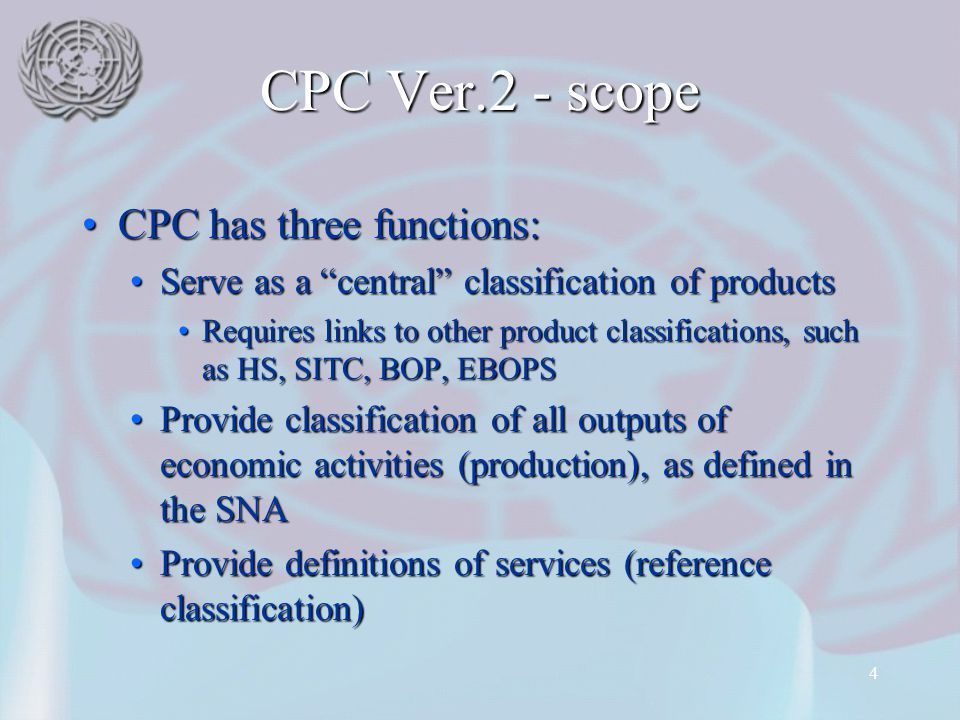 """4 CPC Ver.2 - scope CPC has three functions:CPC has three functions: Serve as a """"central"""" classification of productsServe as a """"central"""" classificatio"""