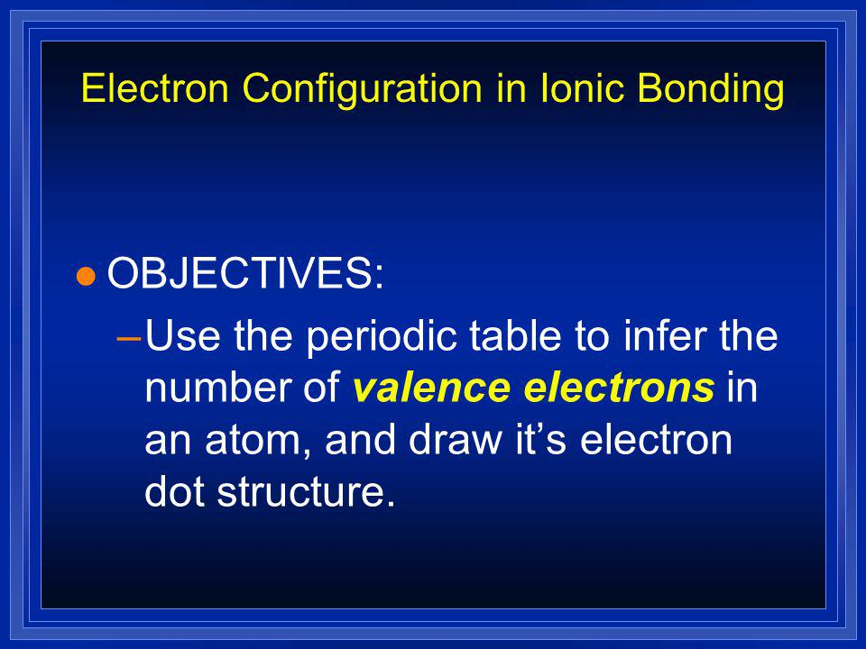 Electron Configuration in Ionic Bonding l OBJECTIVES: –Use the periodic table to infer the number of valence electrons in an atom, and draw it's electron dot structure.