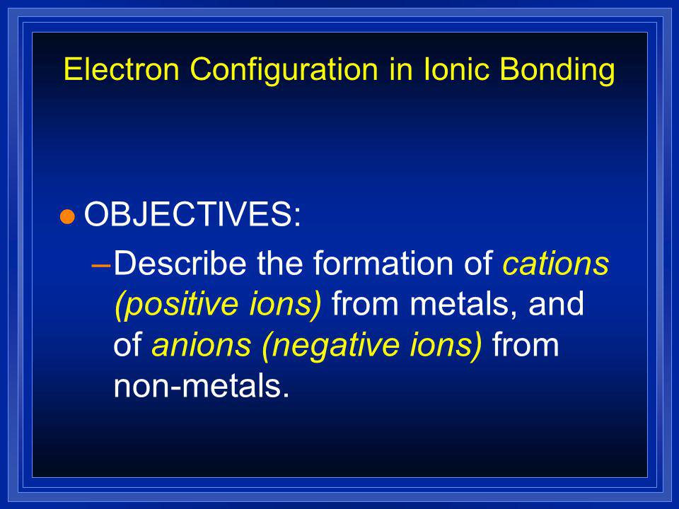 Electron Configuration in Ionic Bonding l OBJECTIVES: –Use the periodic table to infer the number of valence electrons in an atom, and draw it's elect