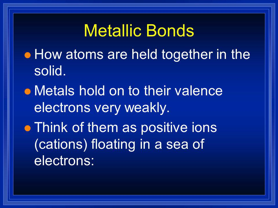 Bonding in Metals l OBJECTIVES: –Describe the arrangements of atoms in some common metallic crystal structures.