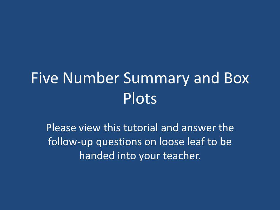 Five Number Summary and Box Plots Please view this tutorial and answer the follow-up questions on loose leaf to be handed into your teacher.