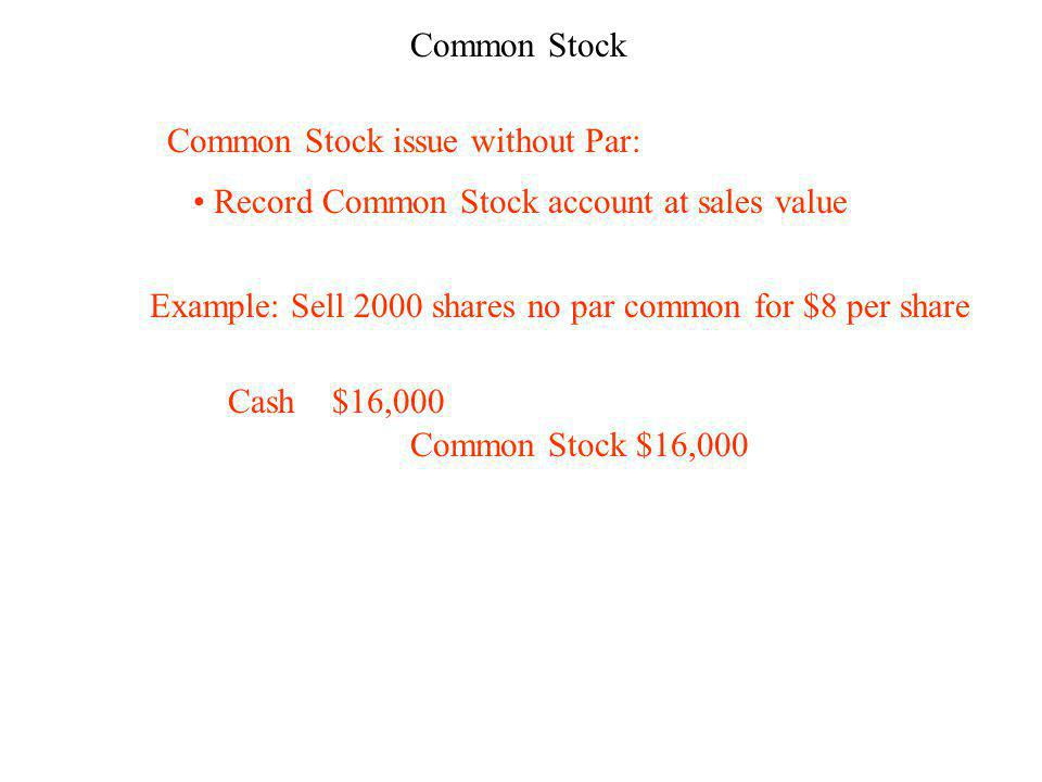 Common Stock Common Stock issue without Par: Record Common Stock account at sales value Example: Sell 2000 shares no par common for $8 per share Cash$16,000 Common Stock $16,000