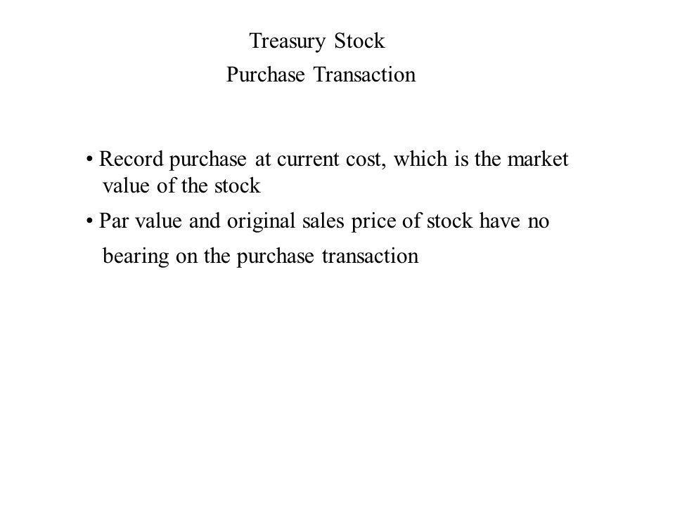 Treasury Stock Record purchase at current cost, which is the market value of the stock Purchase Transaction Par value and original sales price of stock have no bearing on the purchase transaction