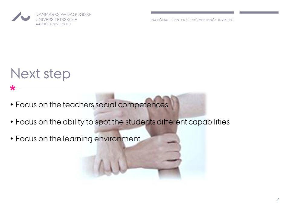 NATIONALT CENTER FOR KOMPETENCEUDVIKLING DANMARKS PÆDAGOGISKE UNIVERSITETSSKOLE AARHUS UNIVERSITET * Next step Focus on the teachers social competences Focus on the ability to spot the students different capabilities Focus on the learning environment 7