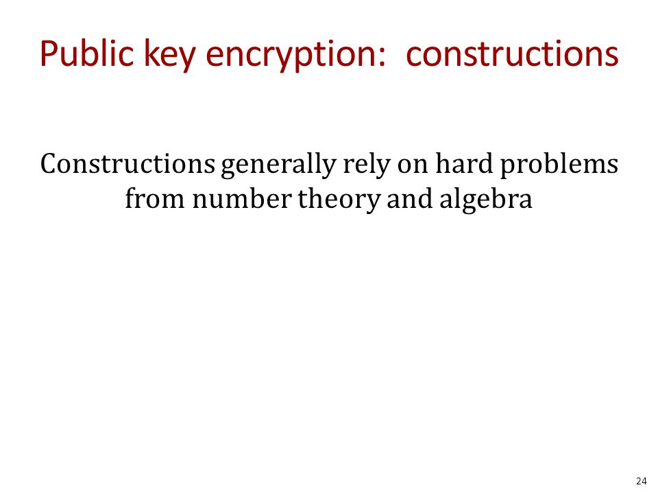 Public key encryption: constructions Constructions generally rely on hard problems from number theory and algebra 24