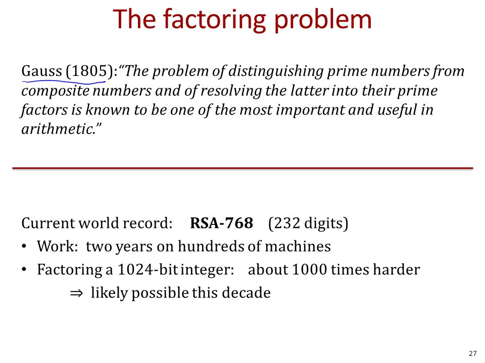 The factoring problem Gauss (1805): The problem of distinguishing prime numbers from composite numbers and of resolving the latter into their prime factors is known to be one of the most important and useful in arithmetic. Current world record: RSA-768 (232 digits) Work: two years on hundreds of machines Factoring a 1024-bit integer: about 1000 times harder ⇒ likely possible this decade 27