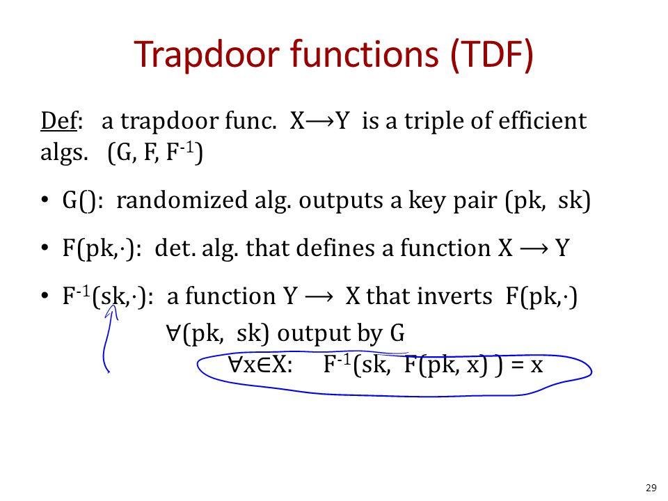 Trapdoor functions (TDF) Def: a trapdoor func. X⟶Y is a triple of efficient algs. (G, F, F -1 ) G(): randomized alg. outputs a key pair (pk, sk) F(pk,