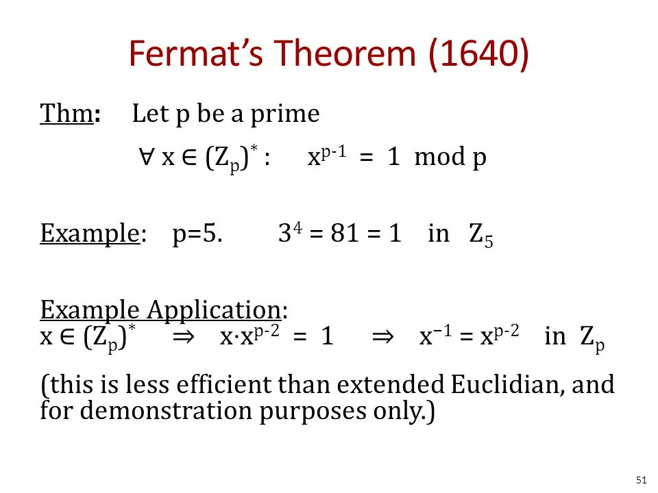 Fermat's Theorem (1640) Thm: Let p be a prime ∀ x ∈ (Z p ) * : x p-1 = 1 mod p Example: p=5. 3 4 = 81 = 1 in Z 5 Example Application: x ∈ (Z p ) * ⇒ x