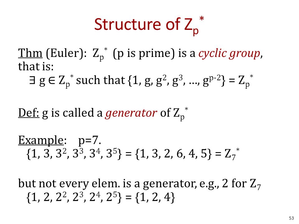 Structure of Z p * Thm (Euler): Z p * (p is prime) is a cyclic group, that is: ∃ g ∈ Z p * such that {1, g, g 2, g 3, …, g p-2 } = Z p * Def: g is called a generator of Z p * Example: p=7.