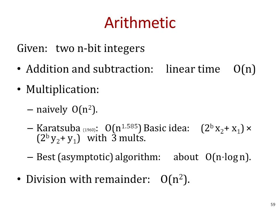 Arithmetic Given: two n-bit integers Addition and subtraction: linear time O(n) Multiplication: – naively O(n 2 ).