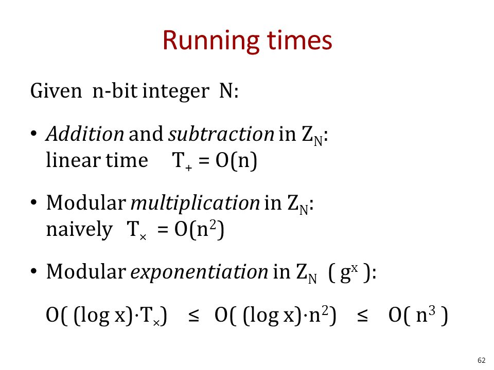 Running times Given n-bit integer N: Addition and subtraction in Z N : linear time T + = O(n) Modular multiplication in Z N : naively T × = O(n 2 ) Modular exponentiation in Z N ( g x ): O( (log x)⋅T × ) ≤ O( (log x)⋅n 2 ) ≤ O( n 3 ) 62