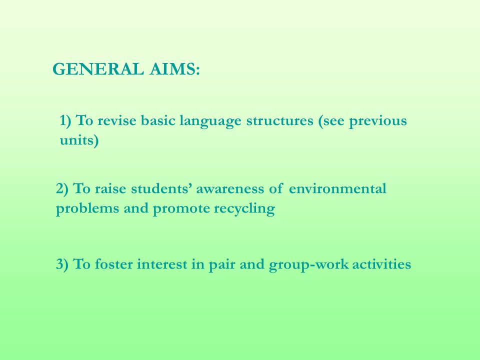 GENERAL AIMS: 1) To revise basic language structures (see previous units) 2) To raise students' awareness of environmental problems and promote recycling 3) To foster interest in pair and group-work activities