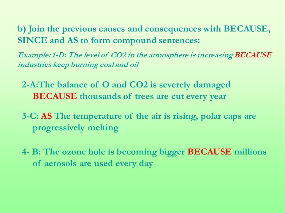 b) Join the previous causes and consequences with BECAUSE, SINCE and AS to form compound sentences: Example: 1-D: The level of CO2 in the atmosphere i