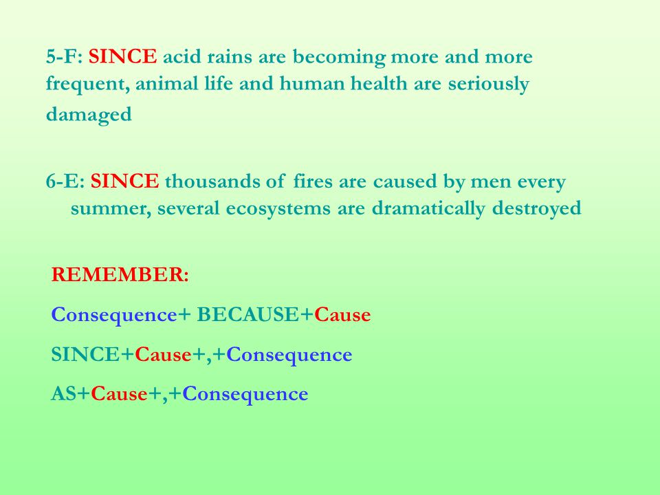 5-F: SINCE acid rains are becoming more and more frequent, animal life and human health are seriously damaged 6-E: SINCE thousands of fires are caused by men every summer, several ecosystems are dramatically destroyed REMEMBER: Consequence+ BECAUSE+Cause SINCE+Cause+,+Consequence AS+Cause+,+Consequence