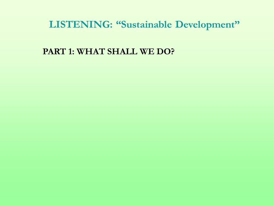 "LISTENING: ""Sustainable Development"" PART 1: WHAT SHALL WE DO?"