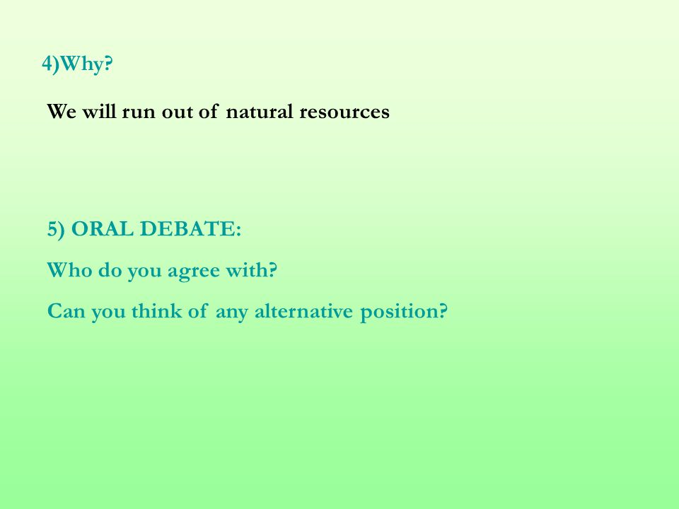 4)Why? We will run out of natural resources 5) ORAL DEBATE: Who do you agree with? Can you think of any alternative position?