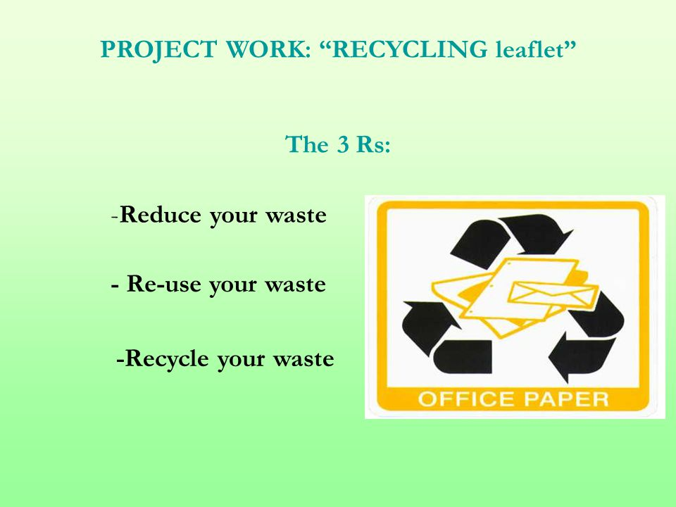 "PROJECT WORK: ""RECYCLING leaflet"" The 3 Rs: -Reduce your waste - Re-use your waste -Recycle your waste"