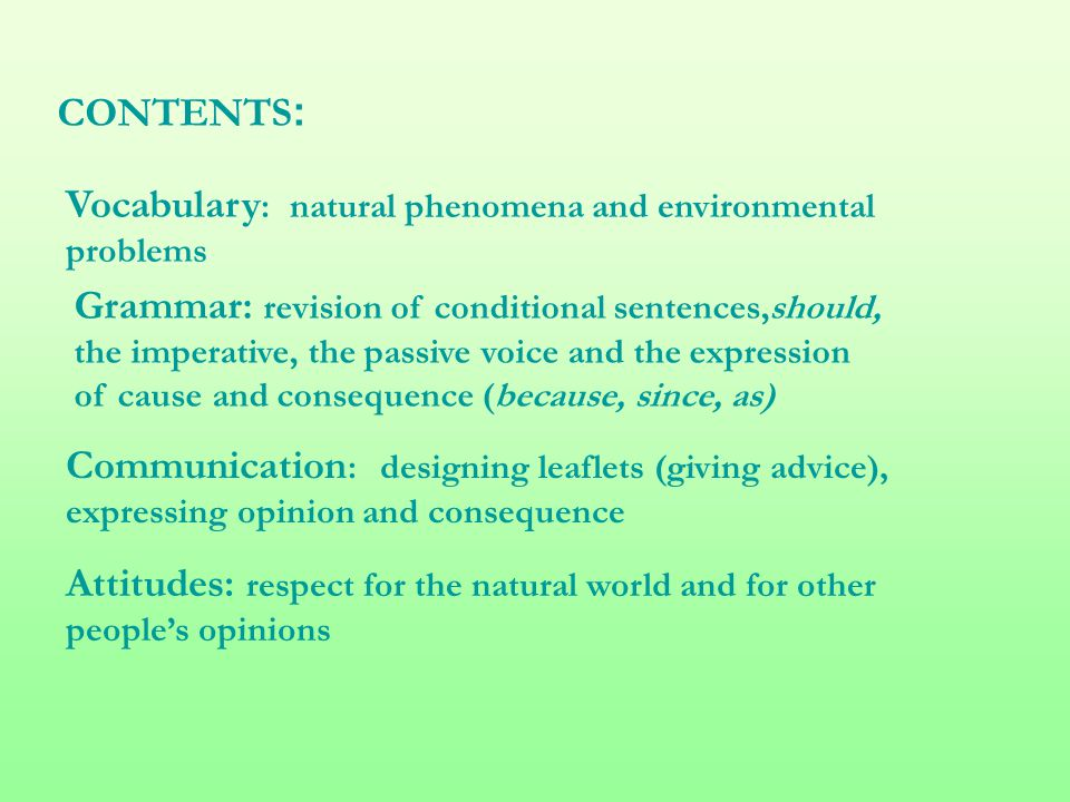CONTENTS : Vocabulary : natural phenomena and environmental problems Grammar: revision of conditional sentences,should, the imperative, the passive vo