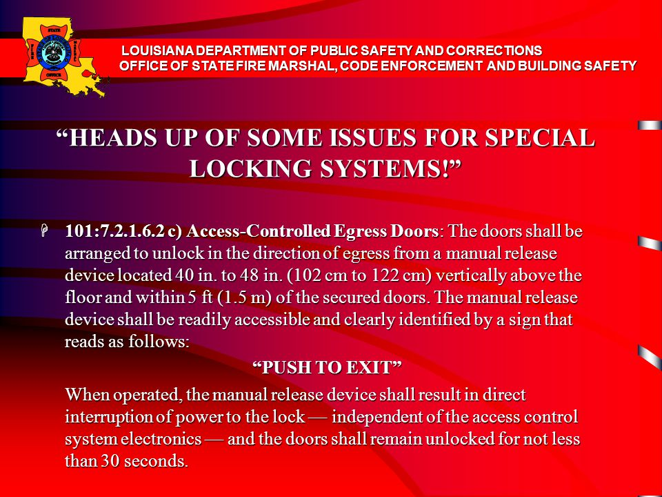 HEADS UP OF SOME ISSUES FOR SPECIAL LOCKING SYSTEMS! H 101:7.2.1.6.2 c) Access-Controlled Egress Doors: The doors shall be arranged to unlock in the direction of egress from a manual release device located 40 in.