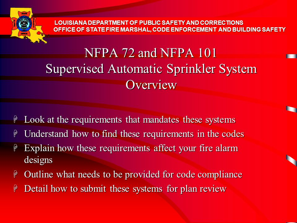 NFPA 72 and NFPA 101 Supervised Automatic Sprinkler System Overview H Look at the requirements that mandates these systems H Understand how to find these requirements in the codes H Explain how these requirements affect your fire alarm designs H Outline what needs to be provided for code compliance H Detail how to submit these systems for plan review LOUISIANA DEPARTMENT OF PUBLIC SAFETY AND CORRECTIONS OFFICE OF STATE FIRE MARSHAL, CODE ENFORCEMENT AND BUILDING SAFETY
