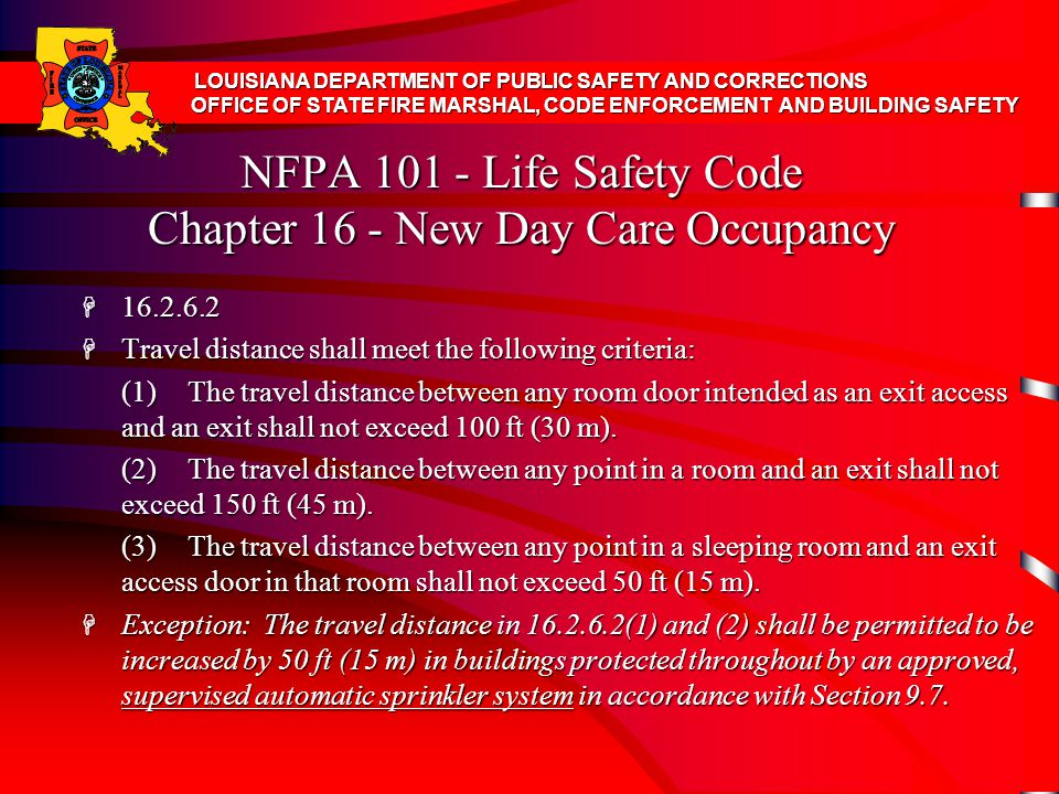 NFPA 101 - Life Safety Code Chapter 16 - New Day Care Occupancy H 16.2.6.2 H Travel distance shall meet the following criteria: (1)The travel distance between any room door intended as an exit access and an exit shall not exceed 100 ft (30 m).